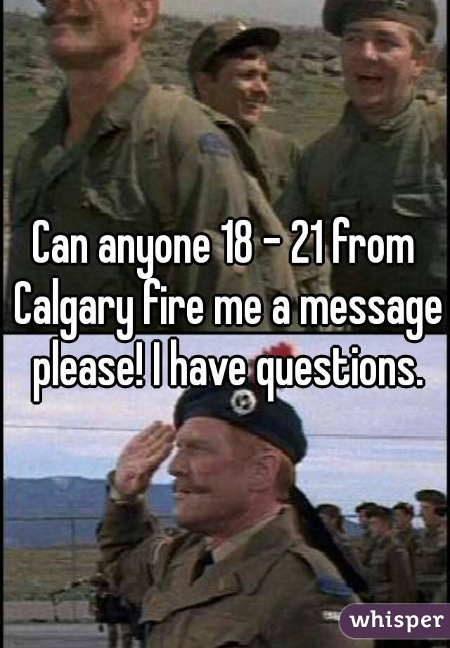 Can anyone 18 - 21 from Calgary fire me a message please! I have questions.