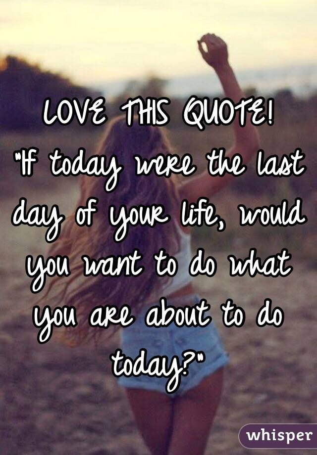 "LOVE THIS QUOTE! ""If today were the last day of your life, would you want to do what you are about to do today?"""