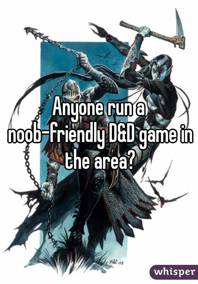Anyone run a noob-friendly D&D game in the area?