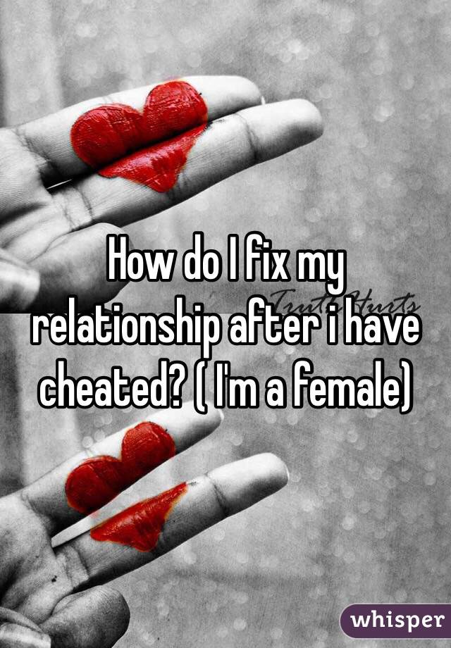 How do I fix my relationship after i have cheated? ( I'm a female)
