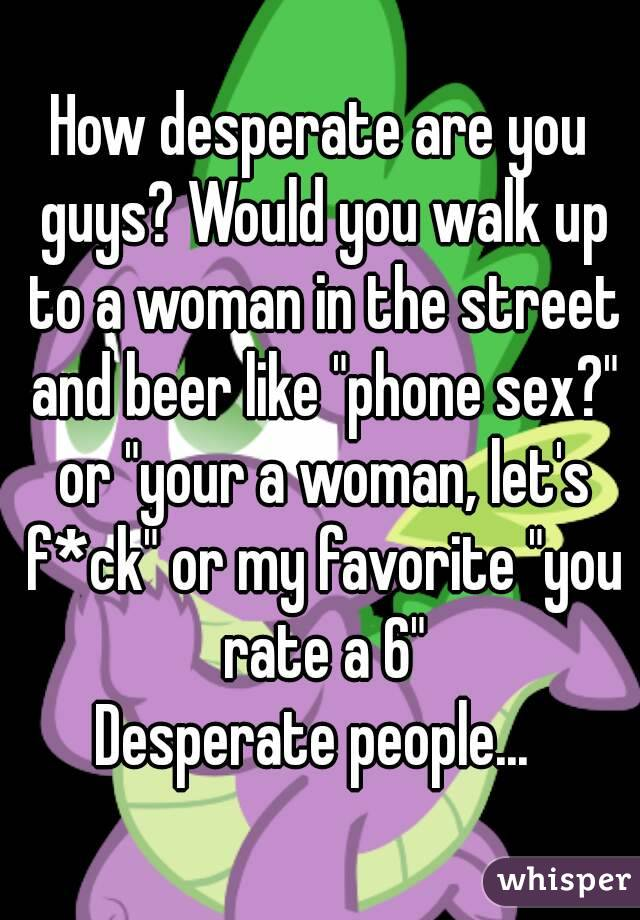 "How desperate are you guys? Would you walk up to a woman in the street and beer like ""phone sex?"" or ""your a woman, let's f*ck"" or my favorite ""you rate a 6"" Desperate people..."