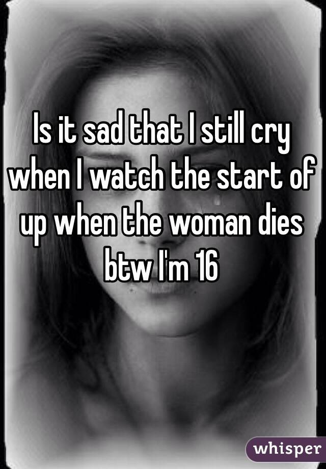 Is it sad that I still cry when I watch the start of up when the woman dies btw I'm 16