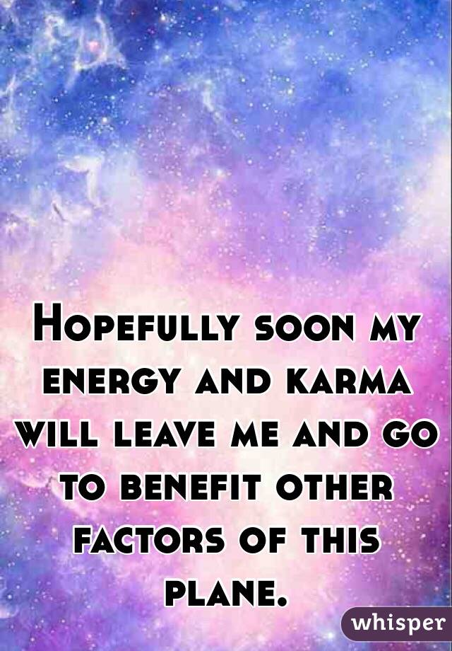 Hopefully soon my energy and karma will leave me and go to benefit other factors of this plane.