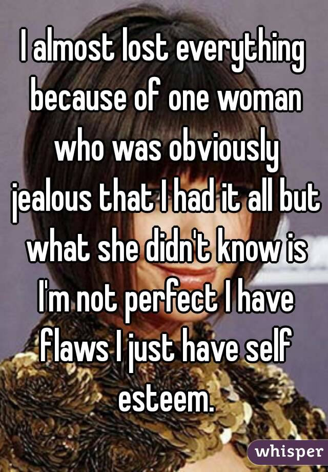I almost lost everything because of one woman who was obviously jealous that I had it all but what she didn't know is I'm not perfect I have flaws I just have self esteem.