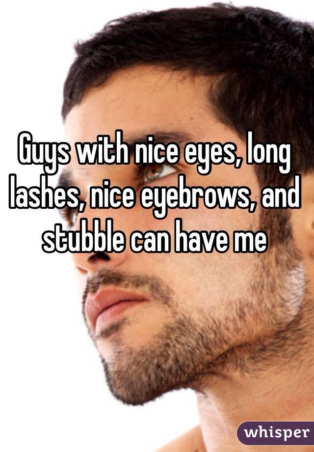 Guys with nice eyes, long lashes, nice eyebrows, and stubble can have me