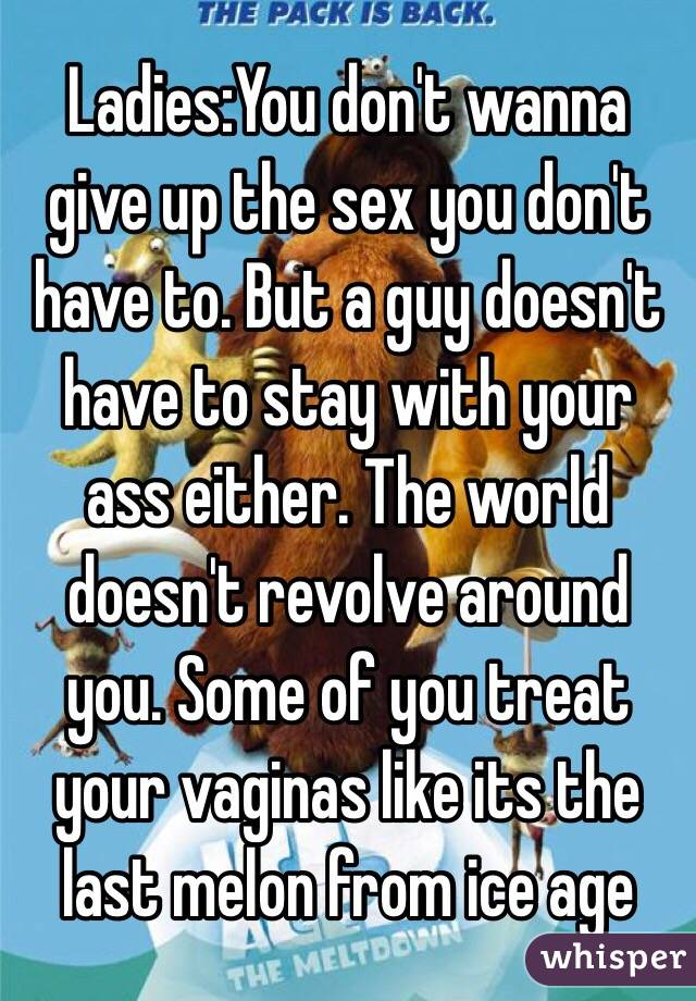 Ladies:You don't wanna give up the sex you don't have to. But a guy doesn't have to stay with your ass either. The world doesn't revolve around you. Some of you treat your vaginas like its the last melon from ice age