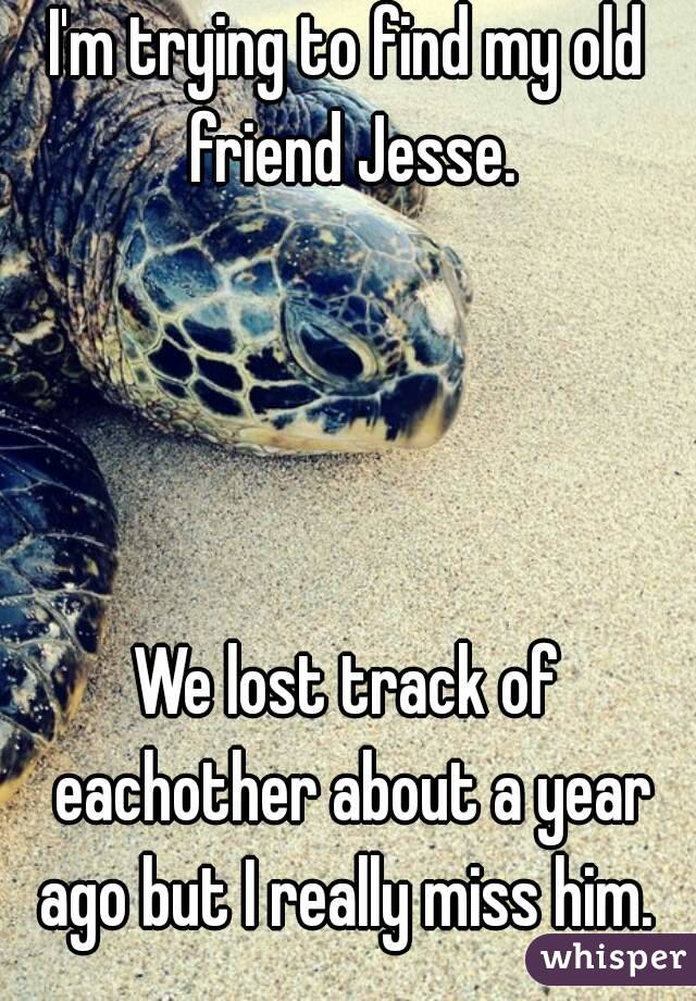 I'm trying to find my old friend Jesse.          We lost track of eachother about a year ago but I really miss him.