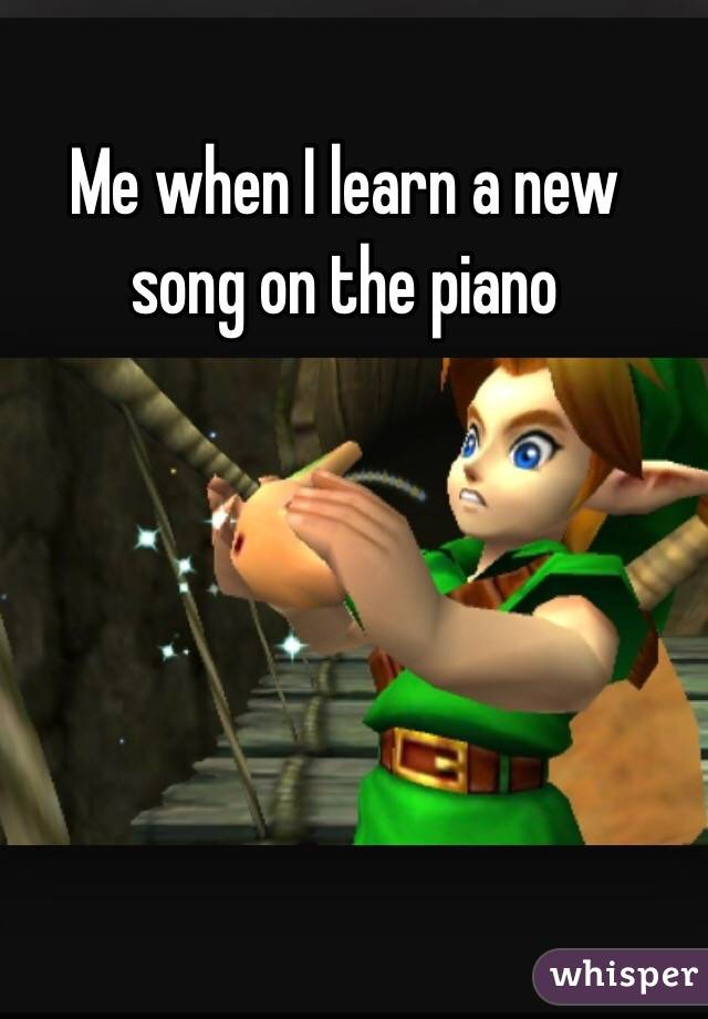 Me when I learn a new song on the piano