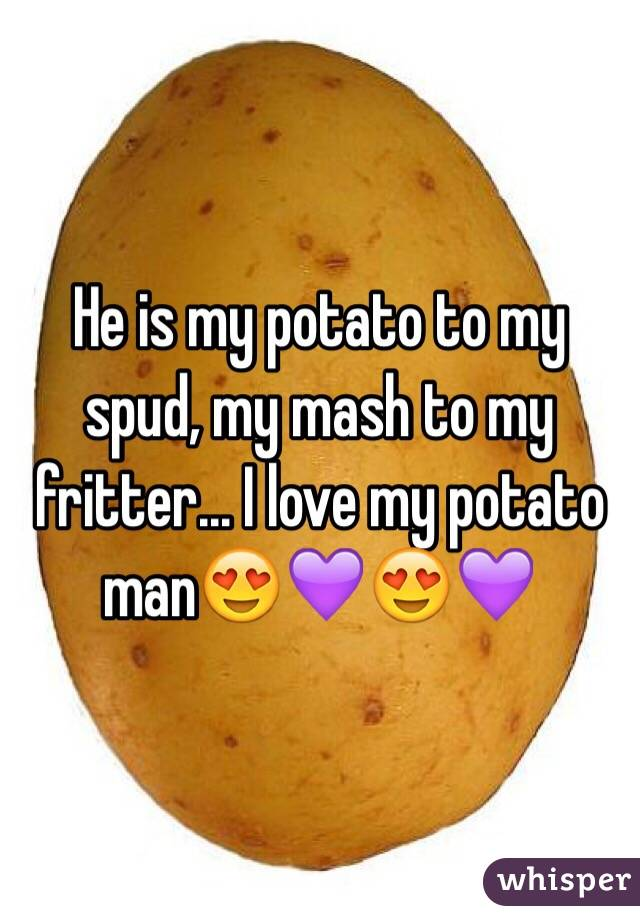 He is my potato to my spud, my mash to my fritter... I love my potato man😍💜😍💜