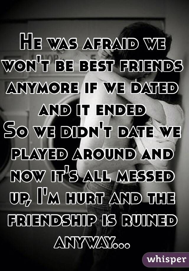 He was afraid we won't be best friends anymore if we dated and it ended So we didn't date we played around and now it's all messed up, I'm hurt and the friendship is ruined anyway...