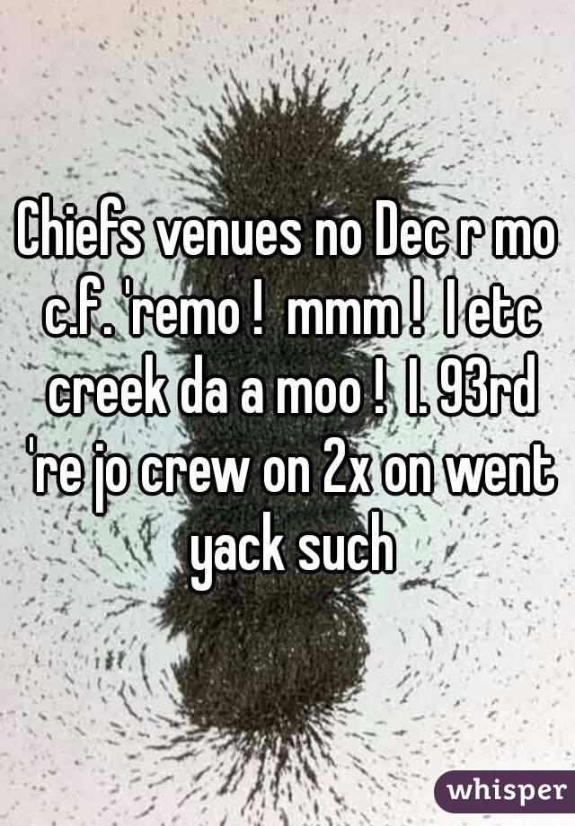 Chiefs venues no Dec r mo c.f. 'remo !  mmm !  I etc creek da a moo !  I. 93rd 're jo crew on 2x on went yack such