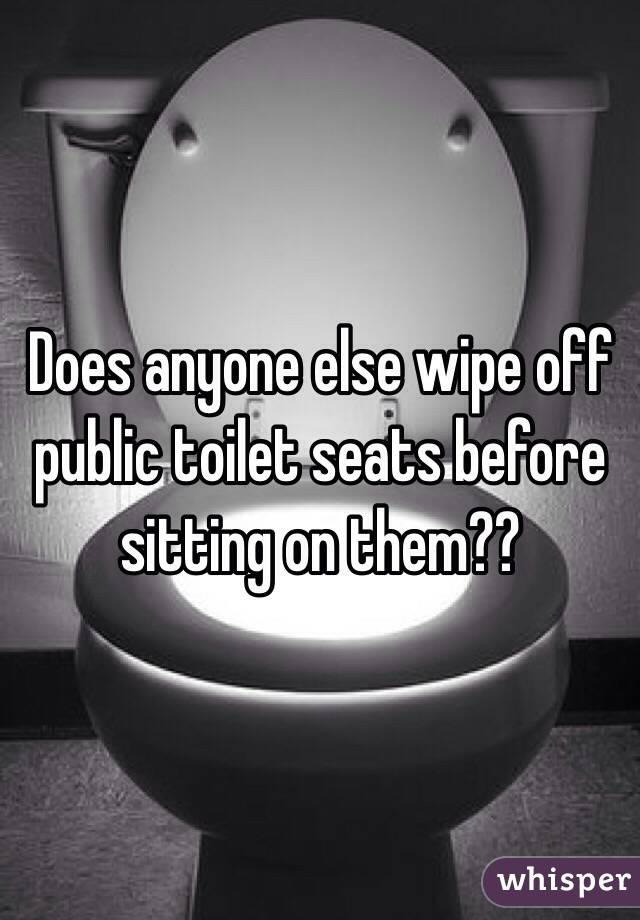 Does anyone else wipe off public toilet seats before sitting on them??