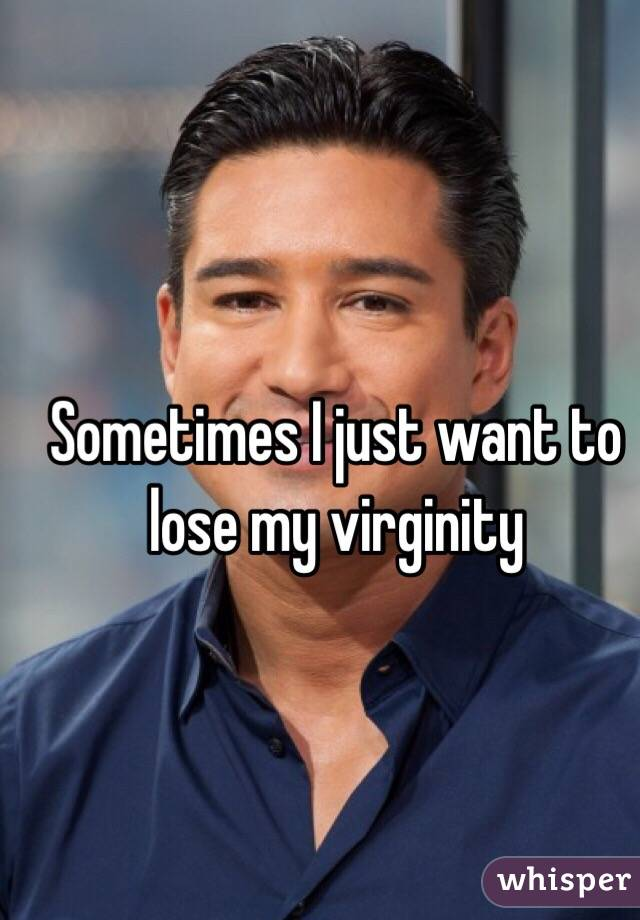 Sometimes I just want to lose my virginity