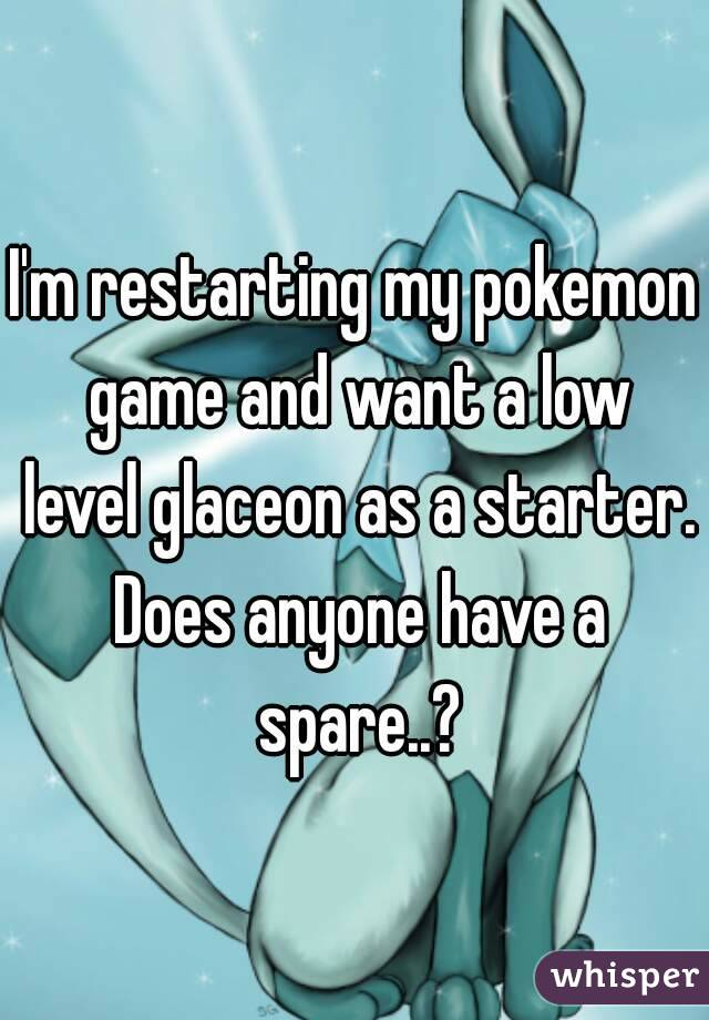 I'm restarting my pokemon game and want a low level glaceon as a starter. Does anyone have a spare..?