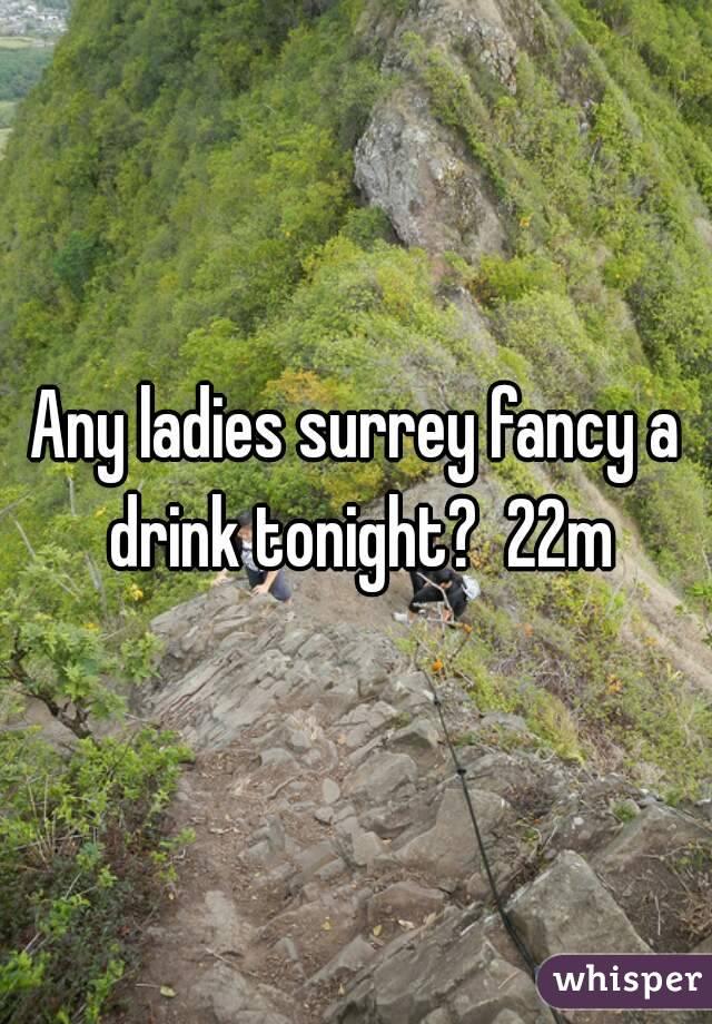 Any ladies surrey fancy a drink tonight?  22m