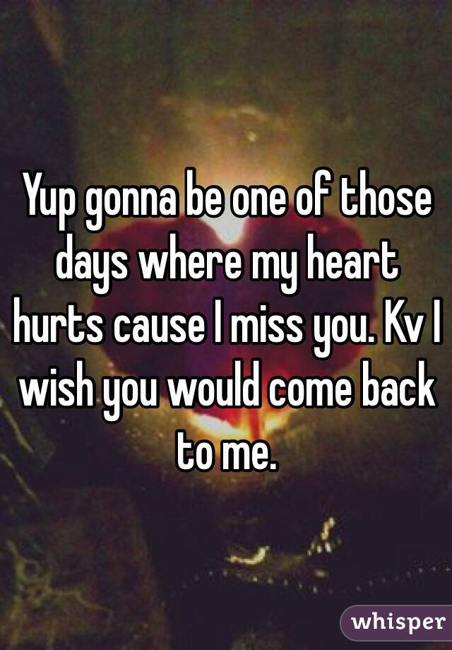 Yup gonna be one of those days where my heart hurts cause I miss you. Kv I wish you would come back to me.