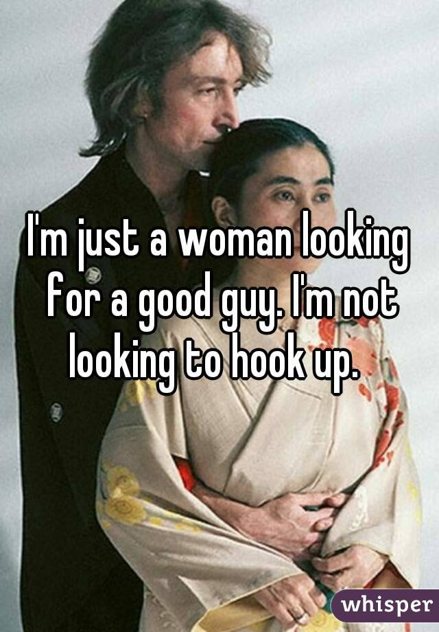 I'm just a woman looking for a good guy. I'm not looking to hook up.