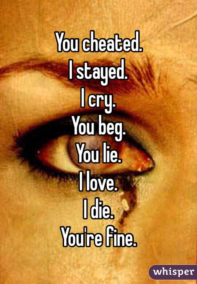 You cheated. I stayed.  I cry. You beg.  You lie. I love. I die. You're fine.