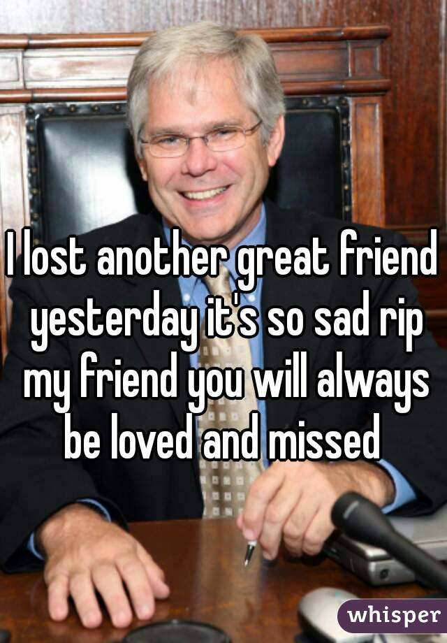 I lost another great friend yesterday it's so sad rip my friend you will always be loved and missed
