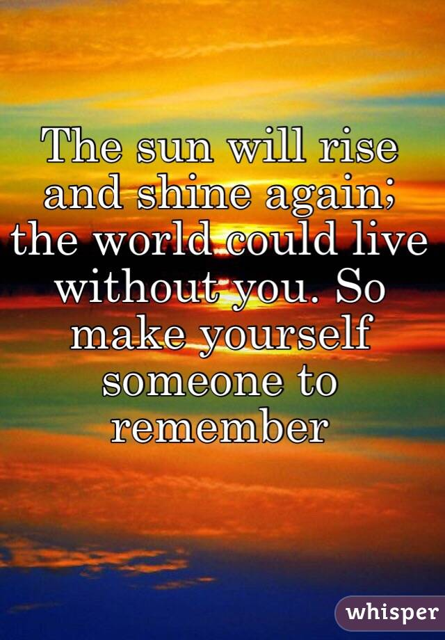 The sun will rise and shine again; the world could live without you. So make yourself someone to remember