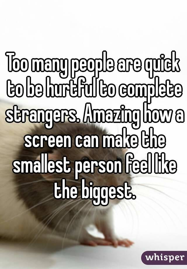 Too many people are quick to be hurtful to complete strangers. Amazing how a screen can make the smallest person feel like the biggest.