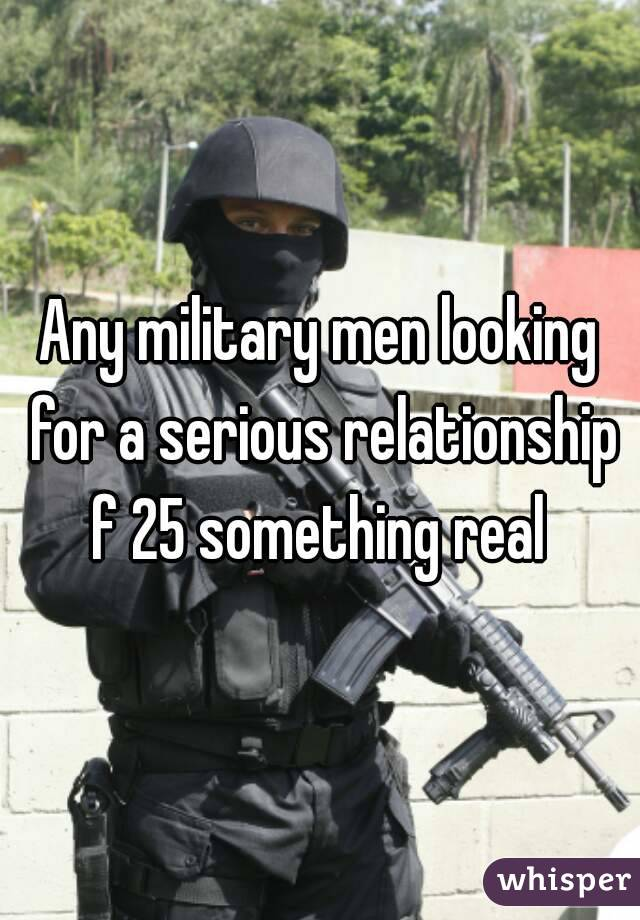 Any military men looking for a serious relationship f 25 something real