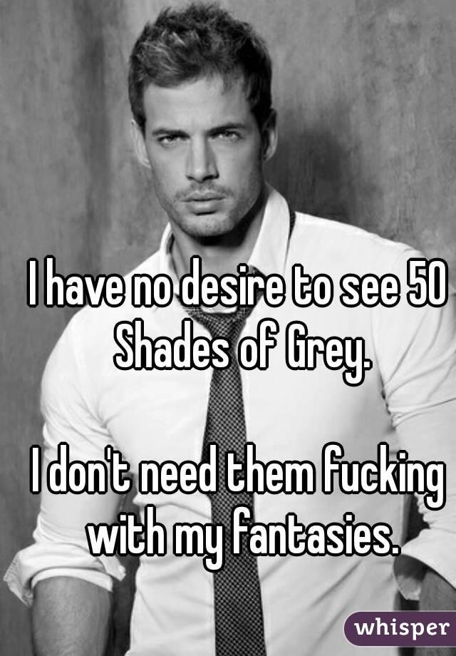 I have no desire to see 50 Shades of Grey.  I don't need them fucking with my fantasies.