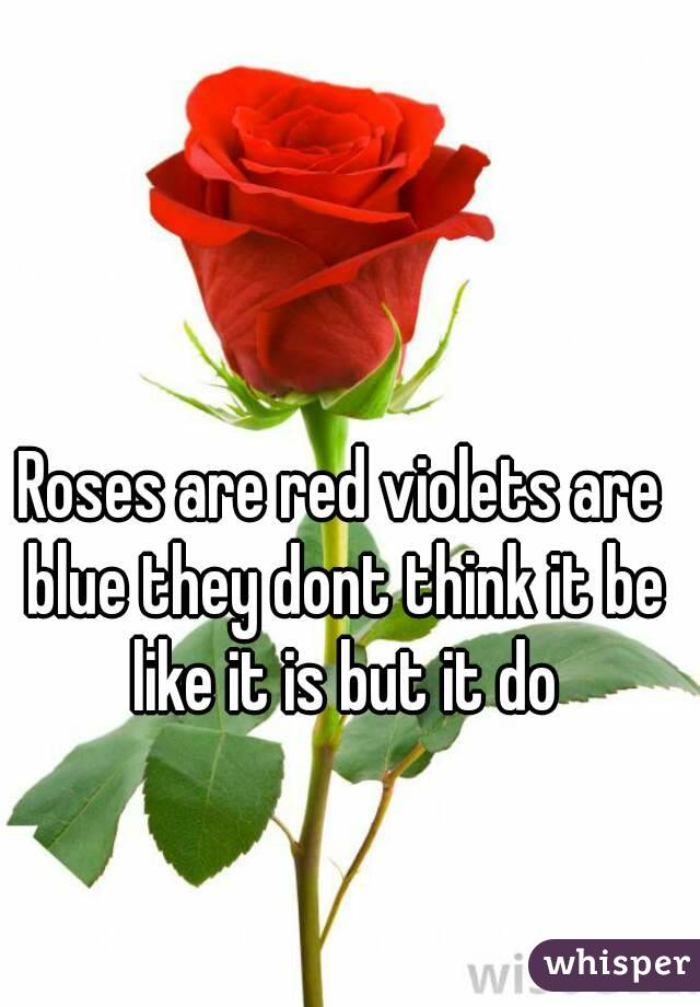 Roses are red violets are blue they dont think it be like it is but it do