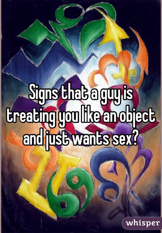 Signs that a guy is treating you like an object and just wants sex?