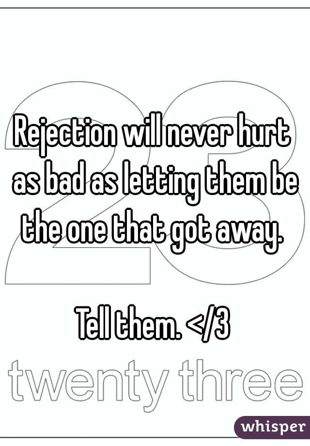 Rejection will never hurt as bad as letting them be the one that got away.   Tell them. </3