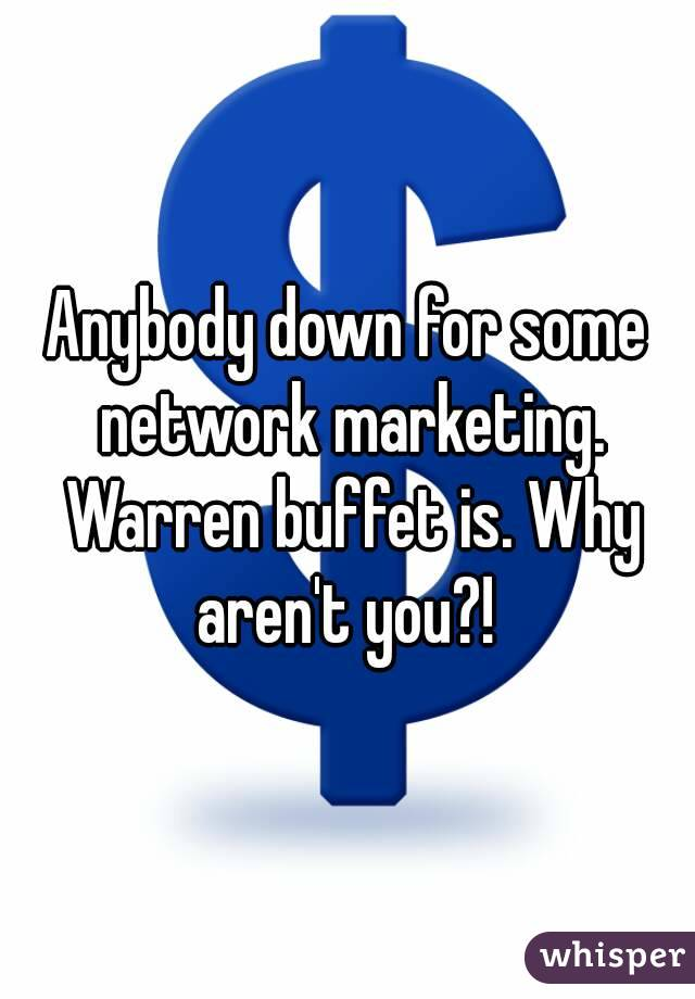 Anybody down for some network marketing. Warren buffet is. Why aren't you?!