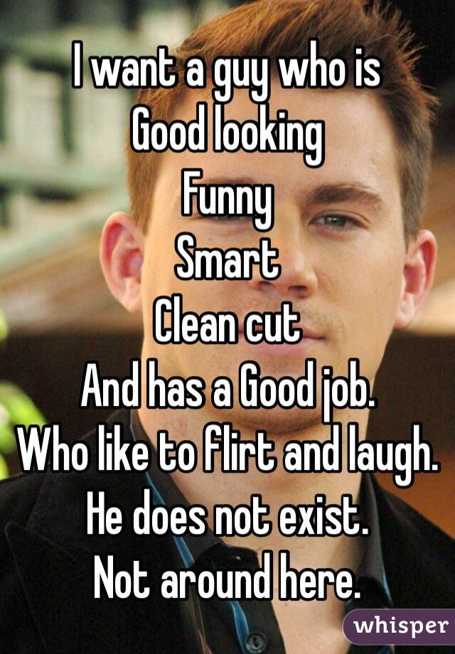 I want a guy who is Good looking Funny Smart Clean cut And has a Good job.  Who like to flirt and laugh.  He does not exist.  Not around here.