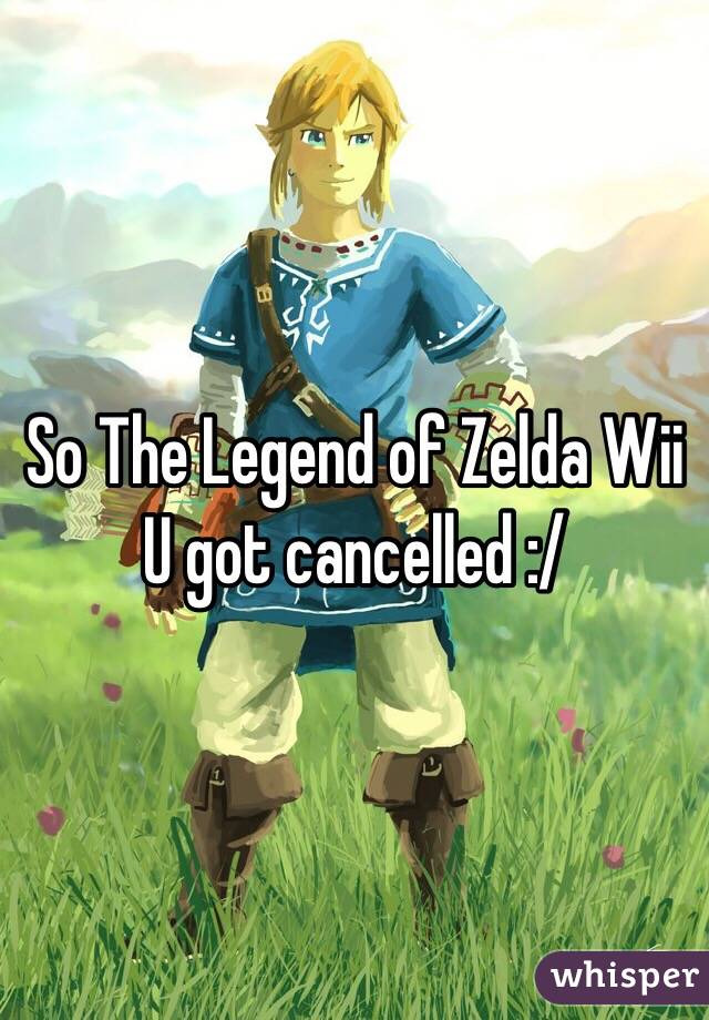 So The Legend of Zelda Wii U got cancelled :/