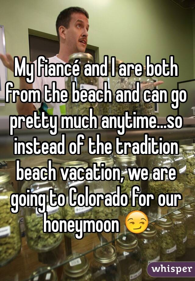 My fiancé and I are both from the beach and can go pretty much anytime...so instead of the tradition beach vacation, we are going to Colorado for our honeymoon 😏