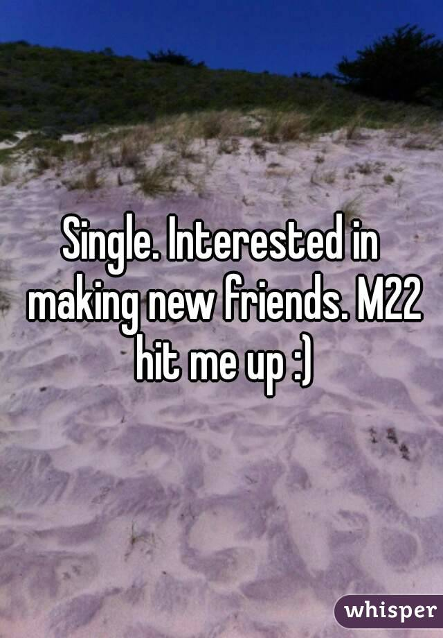 Single. Interested in making new friends. M22 hit me up :)