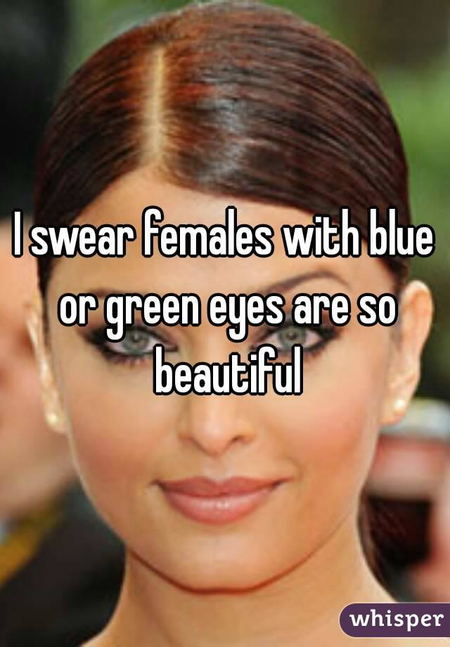 I swear females with blue or green eyes are so beautiful