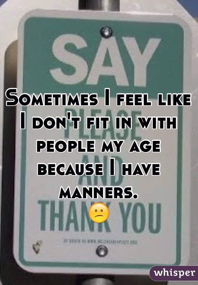 Sometimes I feel like I don't fit in with people my age because I have manners.  😕