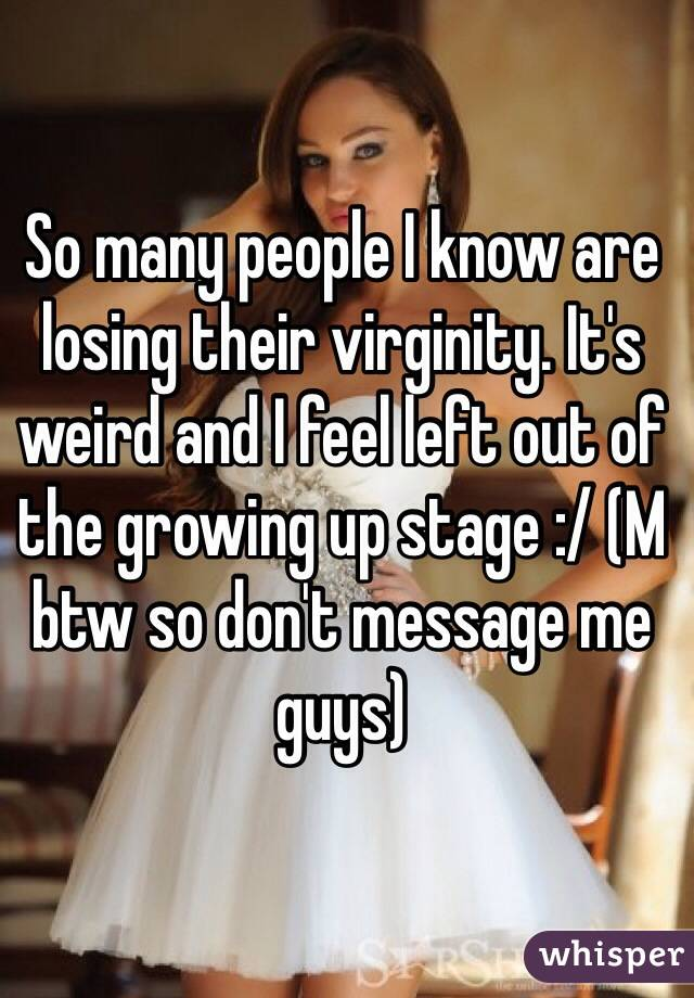 So many people I know are losing their virginity. It's weird and I feel left out of the growing up stage :/ (M btw so don't message me guys)