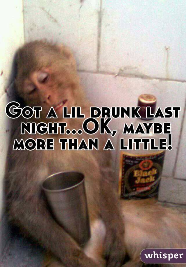 Got a lil drunk last night...OK, maybe more than a little!