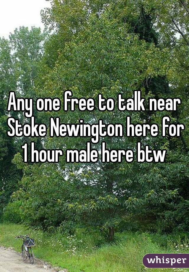 Any one free to talk near Stoke Newington here for 1 hour male here btw