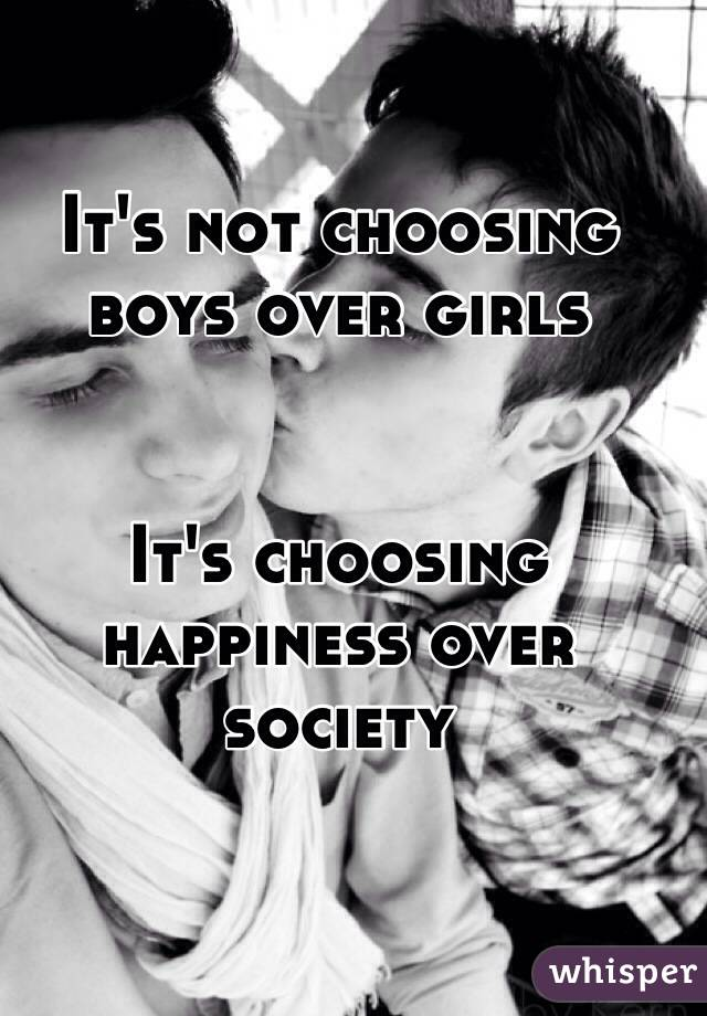 It's not choosing boys over girls   It's choosing happiness over society