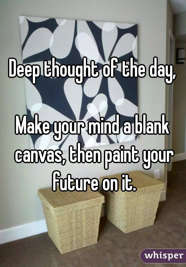 Deep thought of the day,  Make your mind a blank canvas, then paint your future on it.