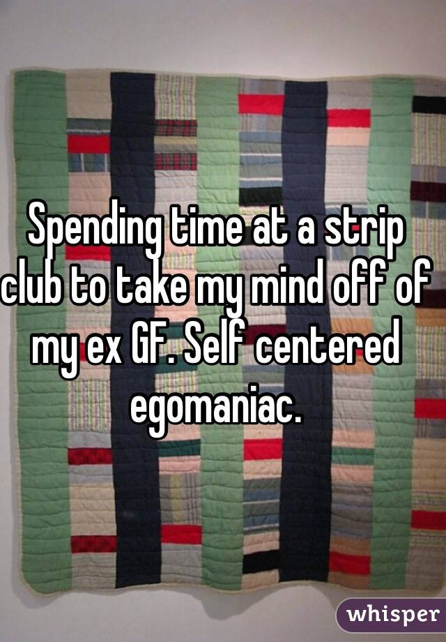 Spending time at a strip club to take my mind off of my ex GF. Self centered egomaniac.