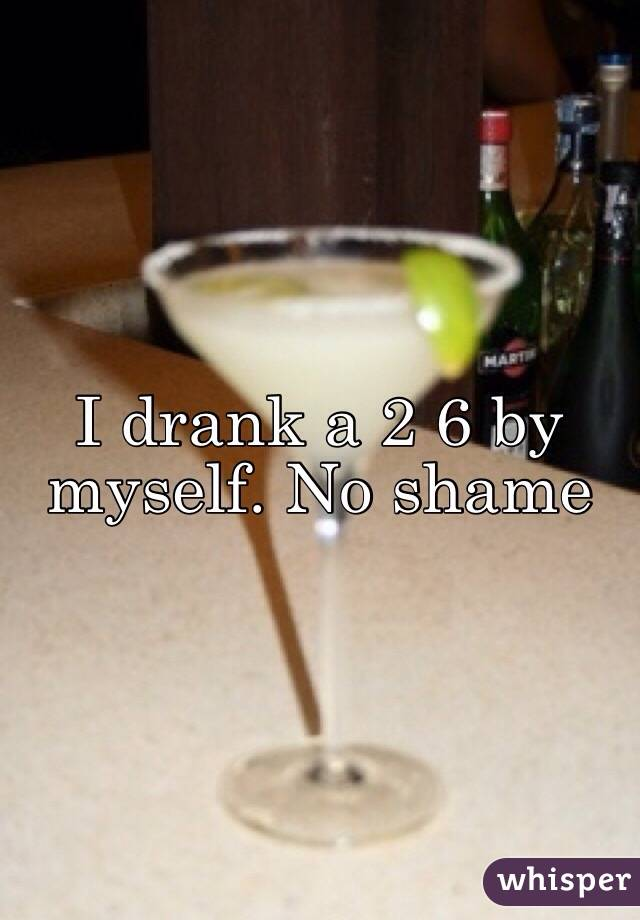 I drank a 2 6 by myself. No shame