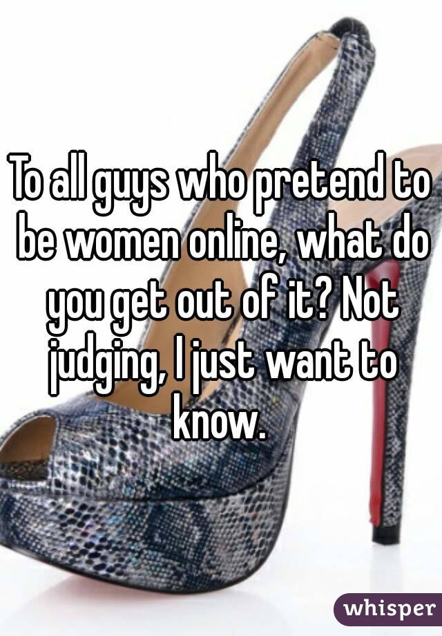 To all guys who pretend to be women online, what do you get out of it? Not judging, I just want to know.