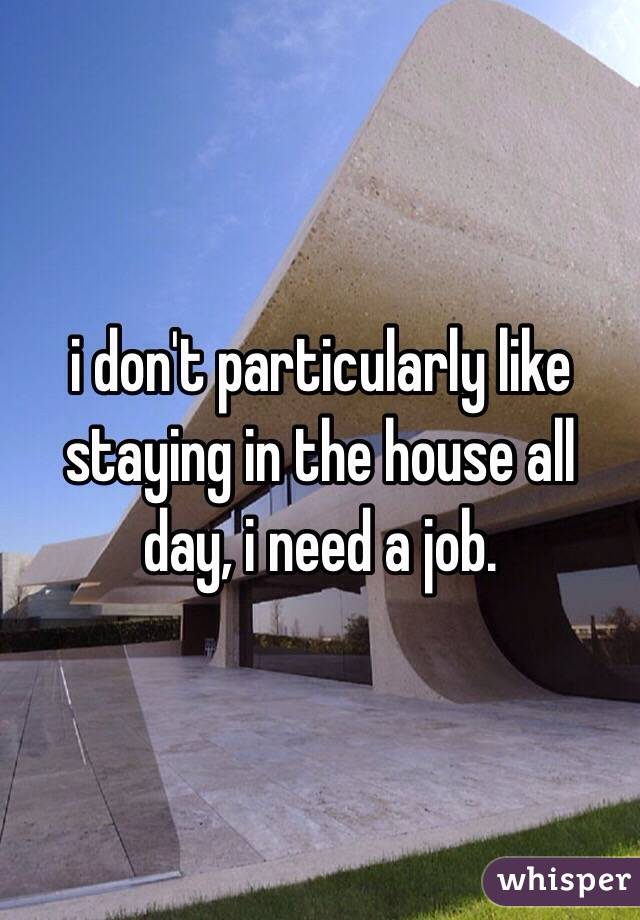 i don't particularly like staying in the house all day, i need a job.