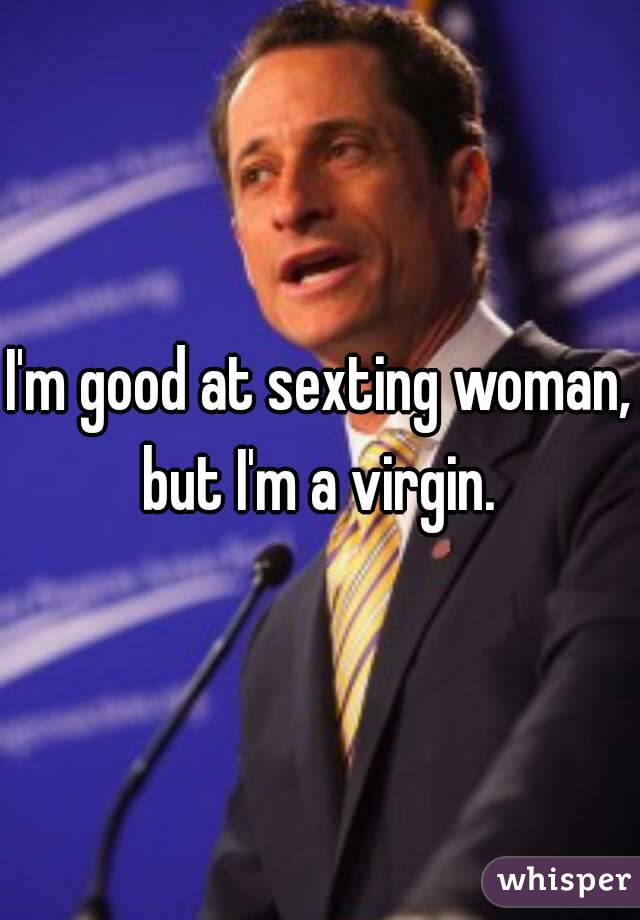 I'm good at sexting woman, but I'm a virgin.