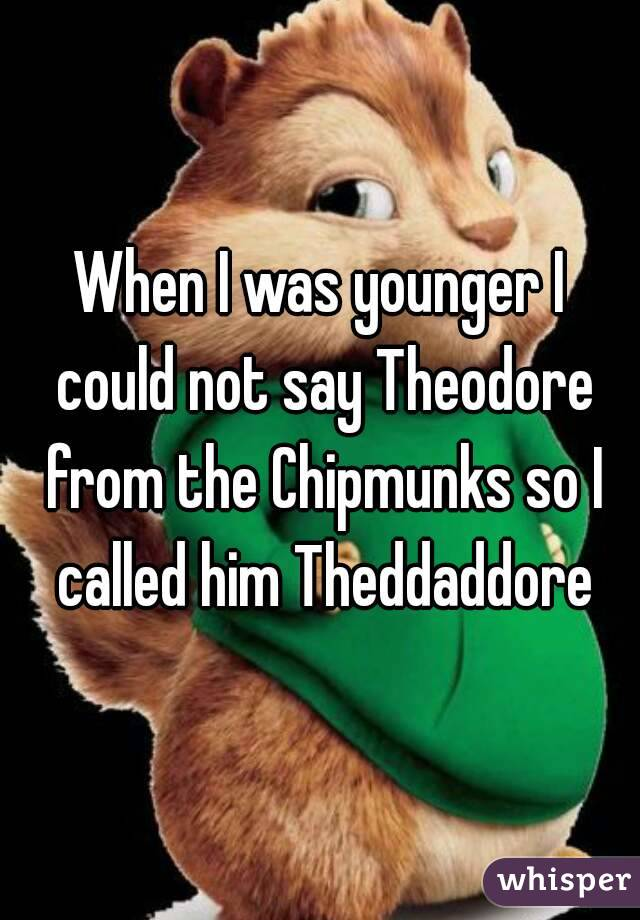 When I was younger I could not say Theodore from the Chipmunks so I called him Theddaddore