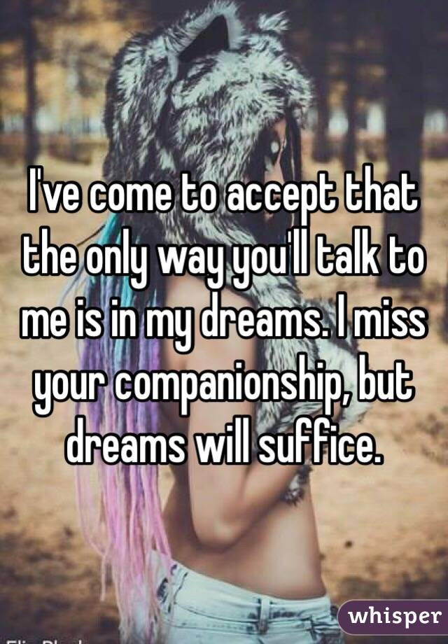 I've come to accept that the only way you'll talk to me is in my dreams. I miss your companionship, but dreams will suffice.