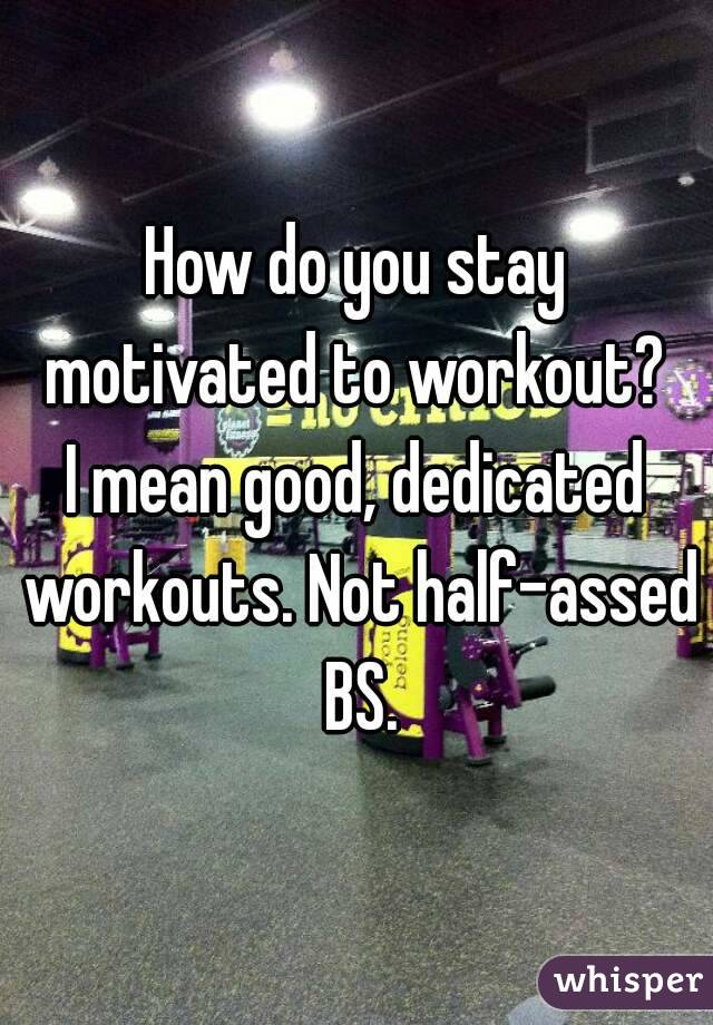 How do you stay motivated to workout?  I mean good, dedicated workouts. Not half-assed BS.